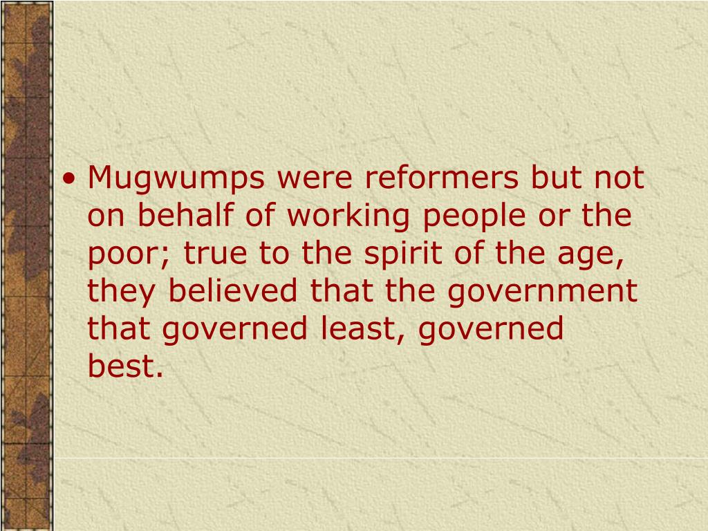 Mugwumps were reformers but not on behalf of working people or the poor; true to the spirit of the age, they believed that the government that governed least, governed best.