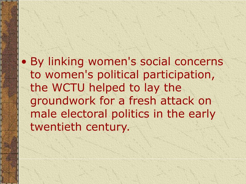 By linking women's social concerns to women's political participation, the WCTU helped to lay the groundwork for a fresh attack on male electoral politics in the early twentieth century.