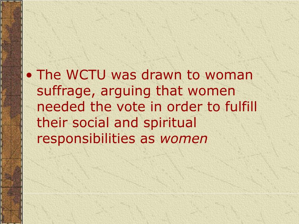 The WCTU was drawn to woman suffrage, arguing that women needed the vote in order to fulfill their social and spiritual responsibilities as