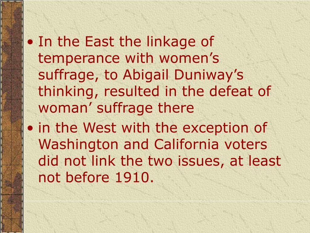 In the East the linkage of temperance with women's suffrage, to Abigail Duniway's thinking, resulted in the defeat of woman' suffrage there