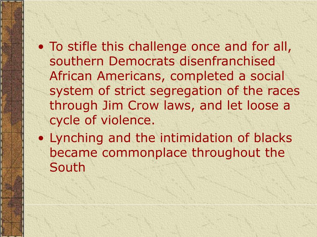 To stifle this challenge once and for all, southern Democrats disenfranchised African Americans, completed a social system of strict segregation of the races through Jim Crow laws, and let loose a cycle of violence.
