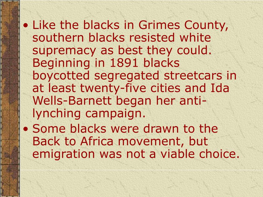 Like the blacks in Grimes County, southern blacks resisted white supremacy as best they could. Beginning in 1891 blacks boycotted segregated streetcars in at least twenty-five cities and Ida Wells-Barnett began her anti-lynching campaign.