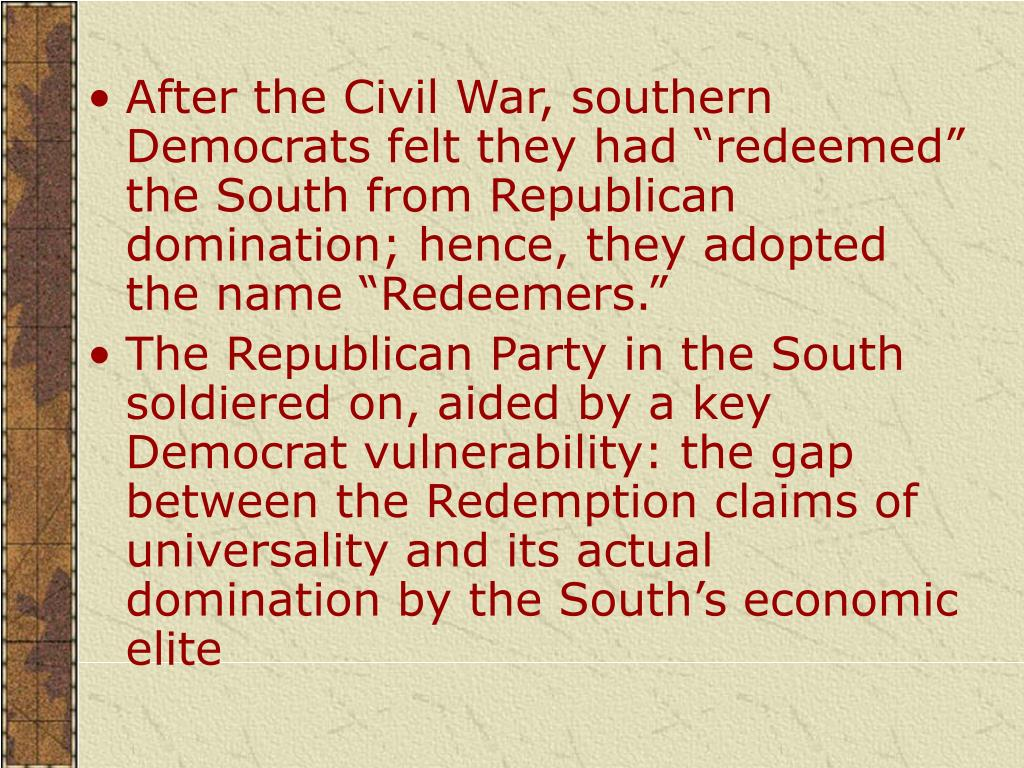 "After the Civil War, southern Democrats felt they had ""redeemed"" the South from Republican domination; hence, they adopted the name ""Redeemers."""