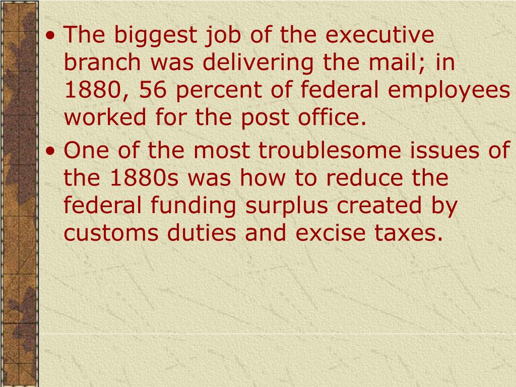 The biggest job of the executive branch was delivering the mail; in 1880, 56 per­cent of federal employees worked for the post office.