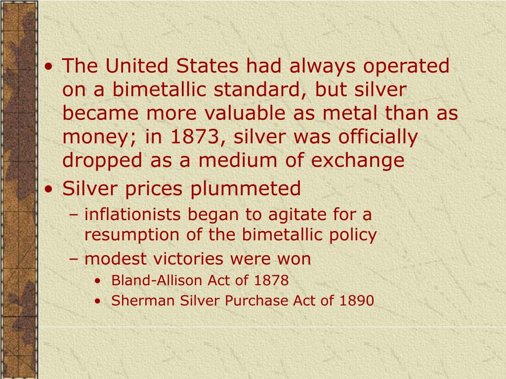 The United States had always operated on a bimetallic standard, but silver became more valuable as metal than as money; in 1873, silver was officially dropped as a medium of exchange