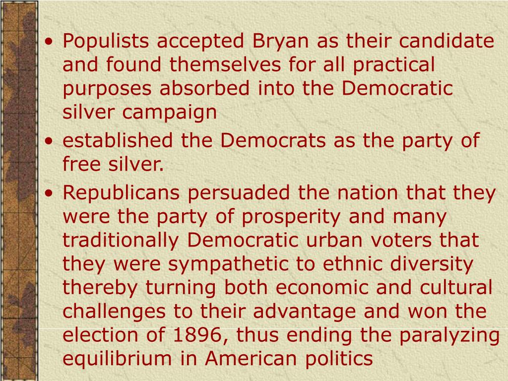 Populists accepted Bryan as their candidate and found themselves for all practical purposes absorbed into the Democratic silver campaign