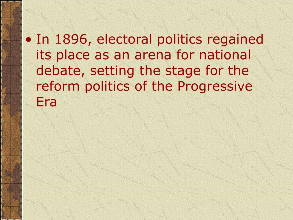 In 1896, electoral politics regained its place as an arena for national debate, setting the stage for the reform politics of the Progressive Era