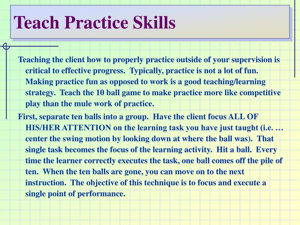 Teaching the client how to properly practice outside of your supervision is critical to effective progress.  Typically, practice is not a lot of fun.  Making practice fun as opposed to work is a good teaching/learning strategy.  Teach the 10 ball game to make practice more like competitive play than the mule work of practice.