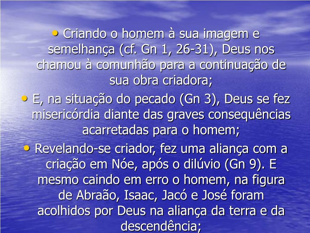 Criando o homem à sua imagem e semelhança (cf. Gn 1, 26-31), Deus nos chamou à comunhão para a continuação de sua obra criadora;