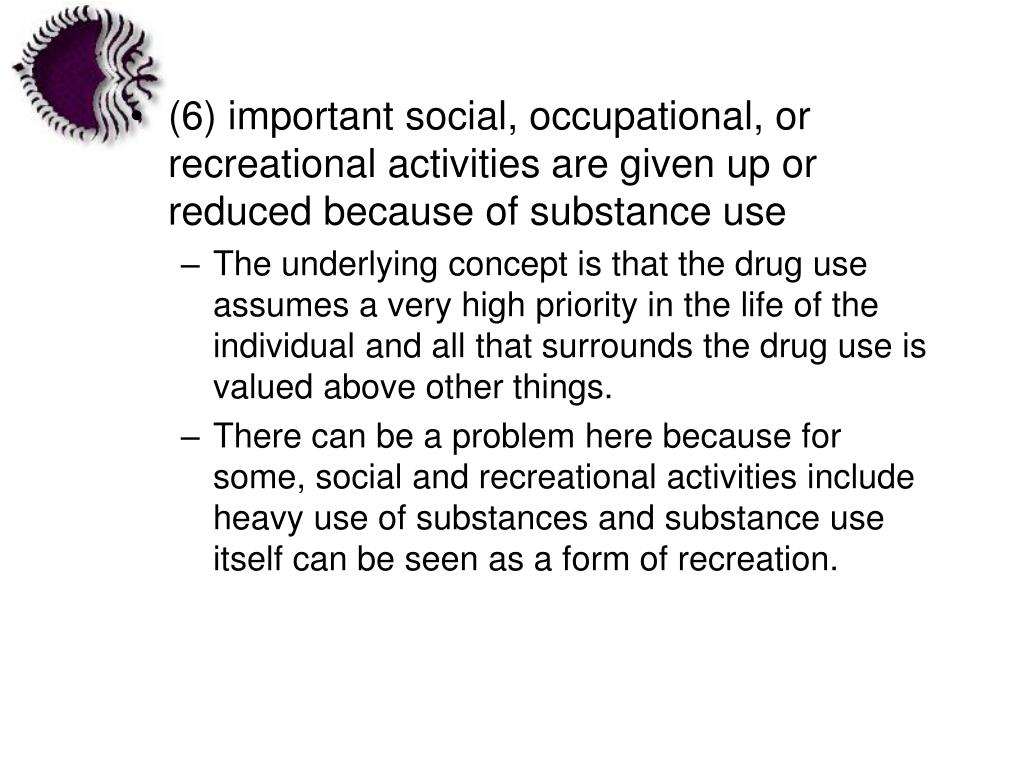 (6) important social, occupational, or recreational activities are given up or reduced because of substance use