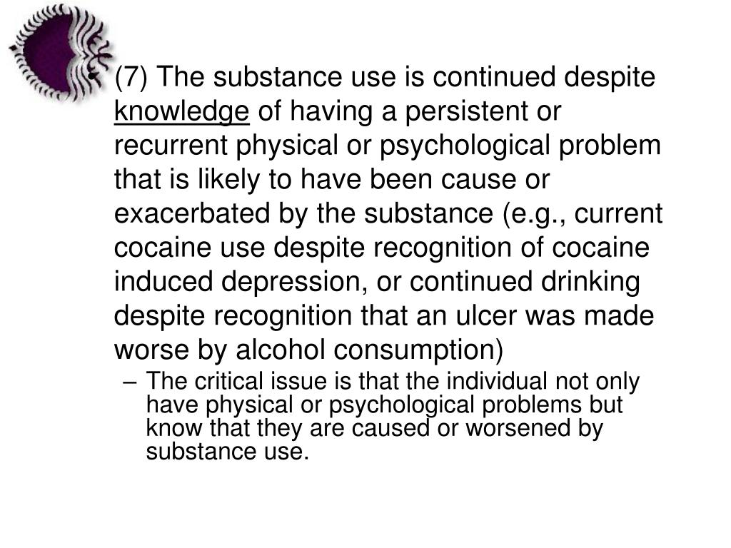 (7) The substance use is continued despite
