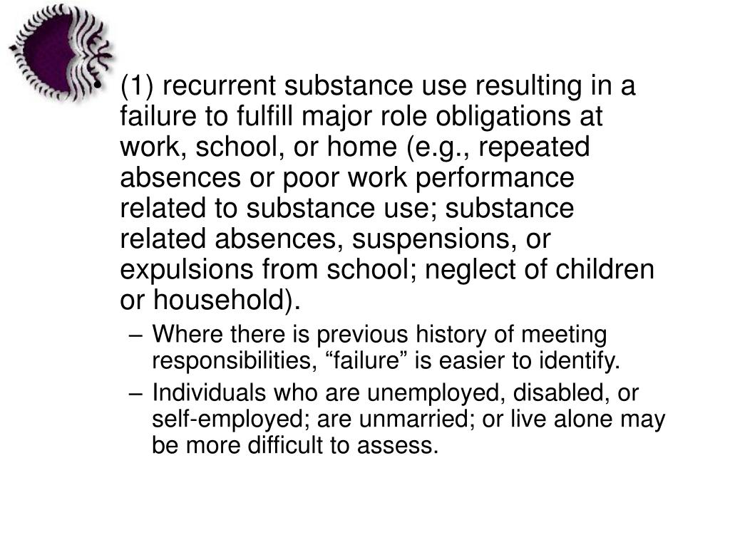 (1) recurrent substance use resulting in a failure to fulfill major role obligations at work, school, or home (e.g., repeated absences or poor work performance related to substance use; substance related absences, suspensions, or expulsions from school; neglect of children or household).