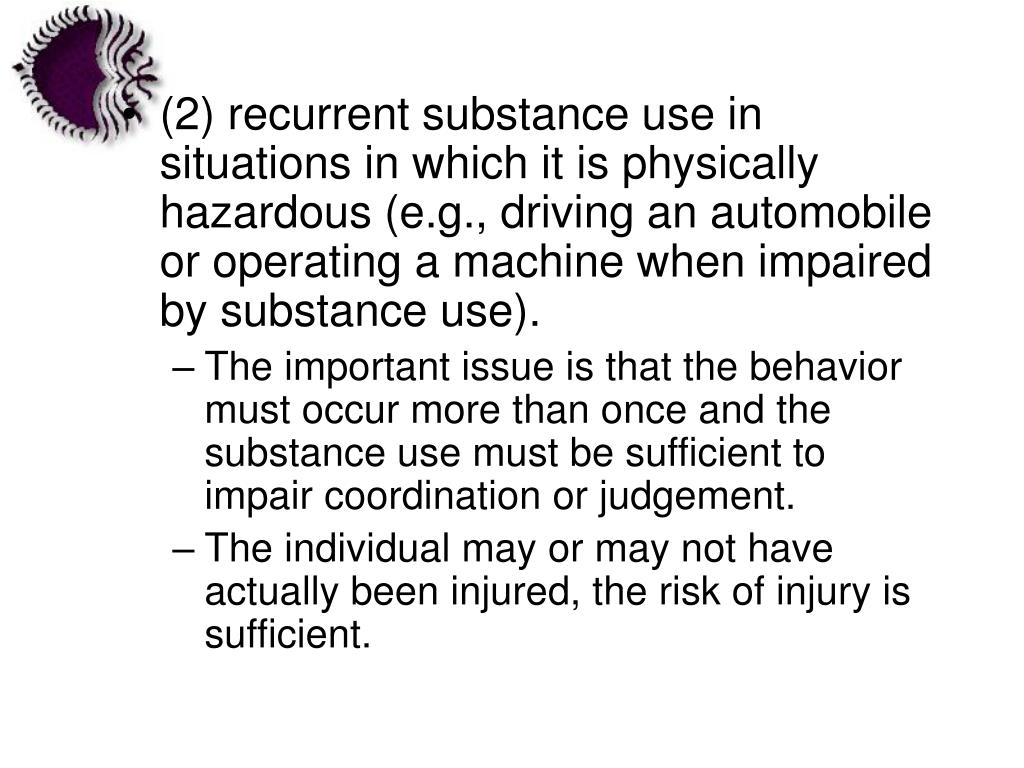(2) recurrent substance use in situations in which it is physically hazardous (e.g., driving an automobile or operating a machine when impaired by substance use).