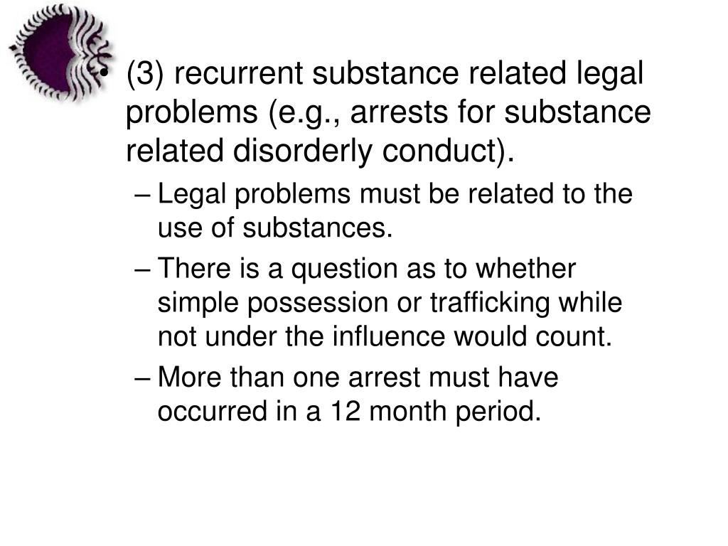 (3) recurrent substance related legal problems (e.g., arrests for substance related disorderly conduct).