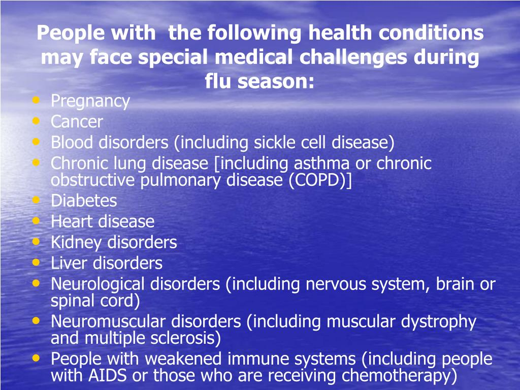 People with  the following health conditions may face special medical challenges during flu season: