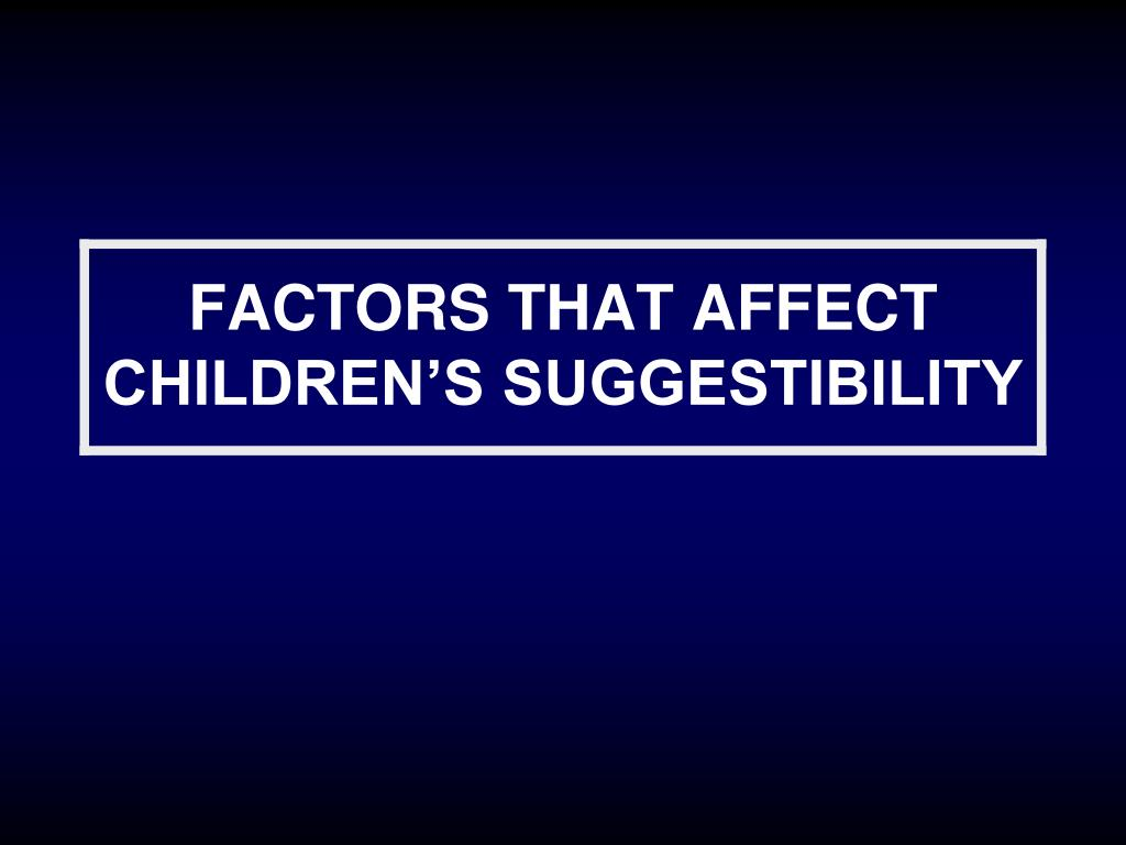 FACTORS THAT AFFECT CHILDREN'S SUGGESTIBILITY