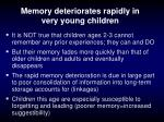 memory deteriorates rapidly in very young children