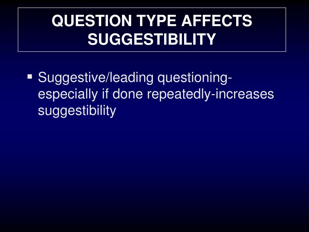 QUESTION TYPE AFFECTS SUGGESTIBILITY