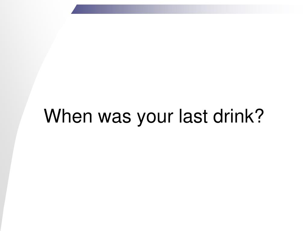 When was your last drink?