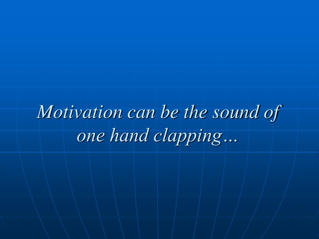 Motivation can be the sound of one hand clapping…