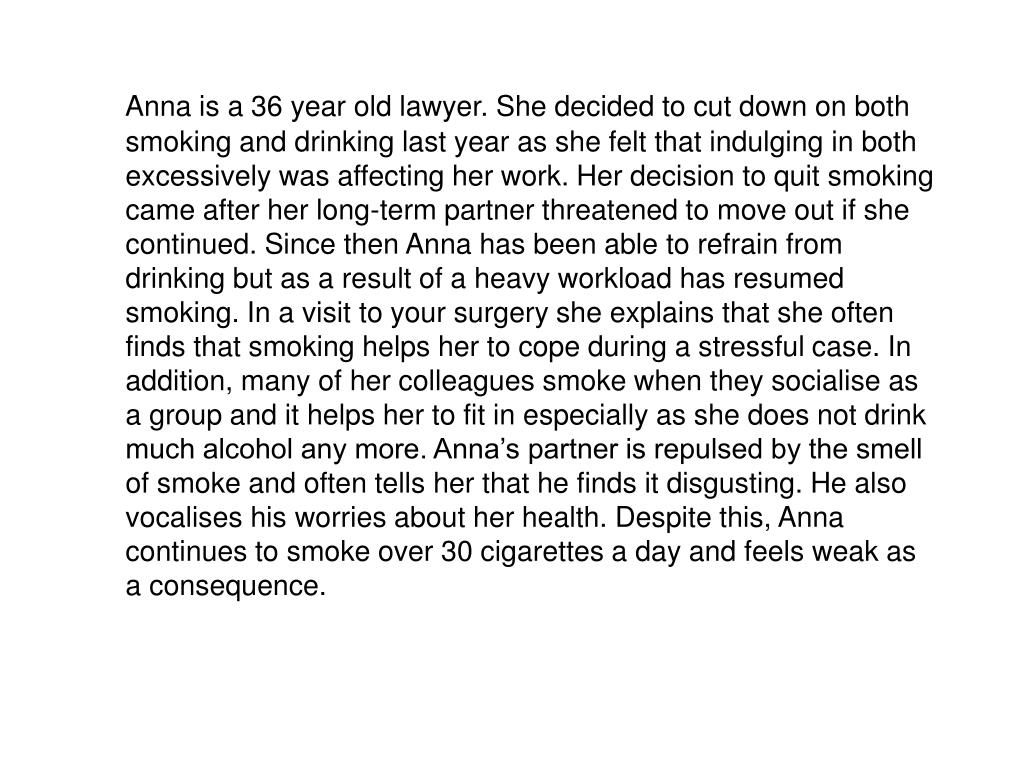 Anna is a 36 year old lawyer. She decided to cut down on both smoking and drinking last year as she felt that indulging in both excessively was affecting her work. Her decision to quit smoking came after her long-term partner threatened to move out if she continued. Since then Anna has been able to refrain from drinking but as a result of a heavy workload has resumed smoking. In a visit to your surgery she explains that she often finds that smoking helps her to cope during a stressful case. In addition, many of her colleagues smoke when they socialise as a group and it helps her to fit in especially as she does not drink much alcohol any more. Anna's partner is repulsed by the smell of smoke and often tells her that he finds it disgusting. He also vocalises his worries about her health. Despite this, Anna continues to smoke over 30 cigarettes a day and feels weak as a consequence.
