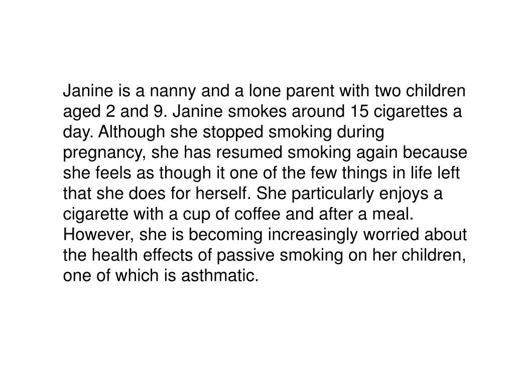 Janine is a nanny and a lone parent with two children aged 2 and 9. Janine smokes around 15 cigarettes a day. Although she stopped smoking during pregnancy, she has resumed smoking again because she feels as though it one of the few things in life left that she does for herself. She particularly enjoys a cigarette with a cup of coffee and after a meal. However, she is becoming increasingly worried about the health effects of passive smoking on her children, one of which is asthmatic.