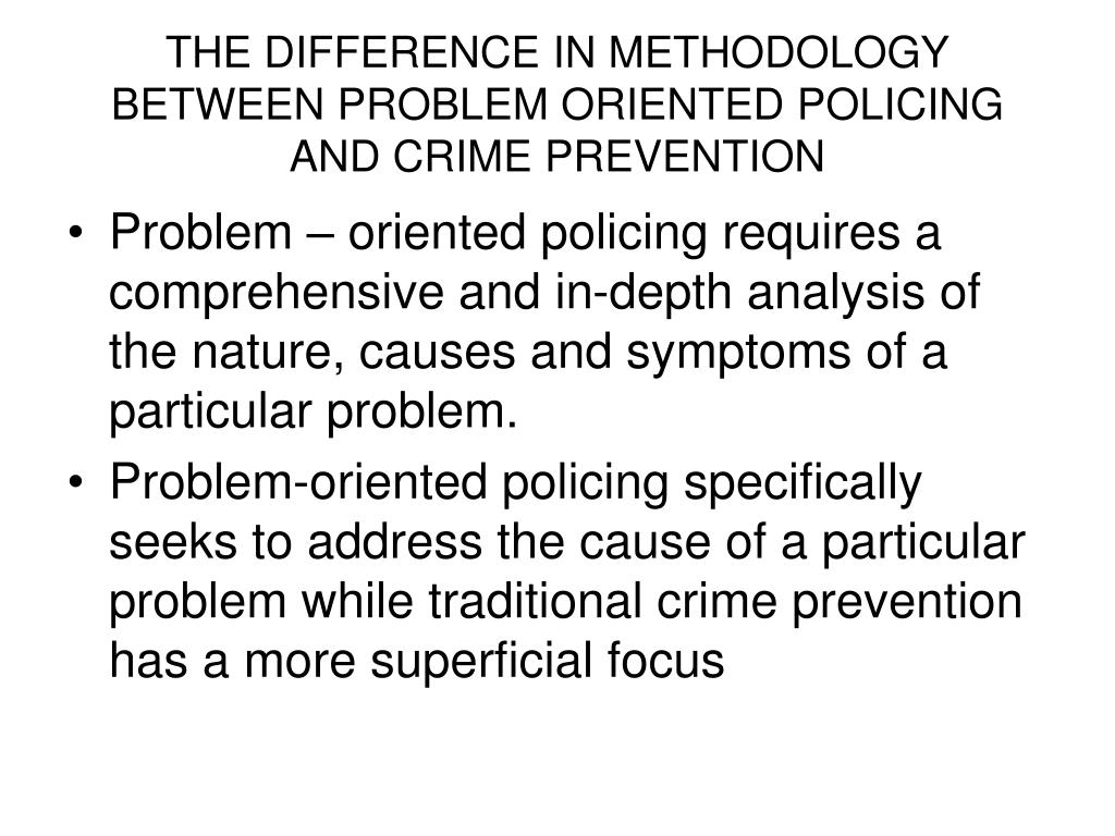 THE DIFFERENCE IN METHODOLOGY BETWEEN PROBLEM ORIENTED POLICING AND CRIME PREVENTION