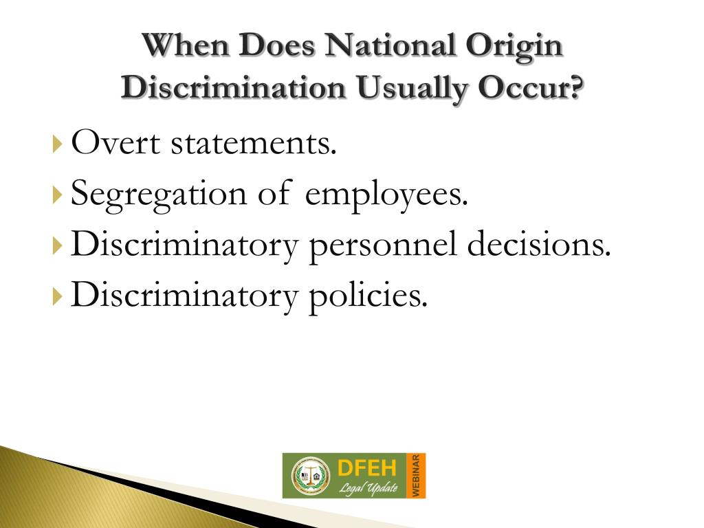 national origin discrimination Discrimination against someones national origin under federal and state law, it's illegal for an employer or another person in the workplace to harass or take any negative actions against an employee because of that person's national origin.