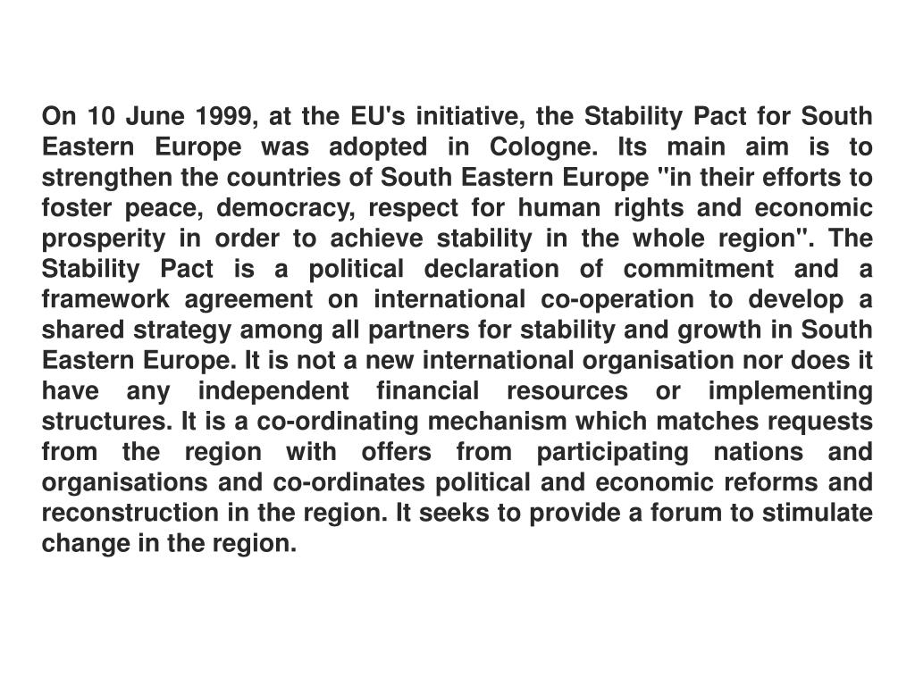 "On 10 June 1999, at the EU's initiative, the Stability Pact for South Eastern Europe was adopted in Cologne. Its main aim is to strengthen the countries of South Eastern Europe ""in their efforts to foster peace, democracy, respect for human rights and economic prosperity in order to achieve stability in the whole region"". The Stability Pact is a political declaration of commitment and a framework agreement on international co-operation to develop a shared strategy among all partners for stability and growth in South Eastern Europe. It is not a new international organisation nor does it have any independent financial resources or implementing structures. It is a co-ordinating mechanism which matches requests from the region with offers from participating nations and organisations and co-ordinates political and economic reforms and reconstruction in the region. It seeks to provide a forum to stimulate change in the region."