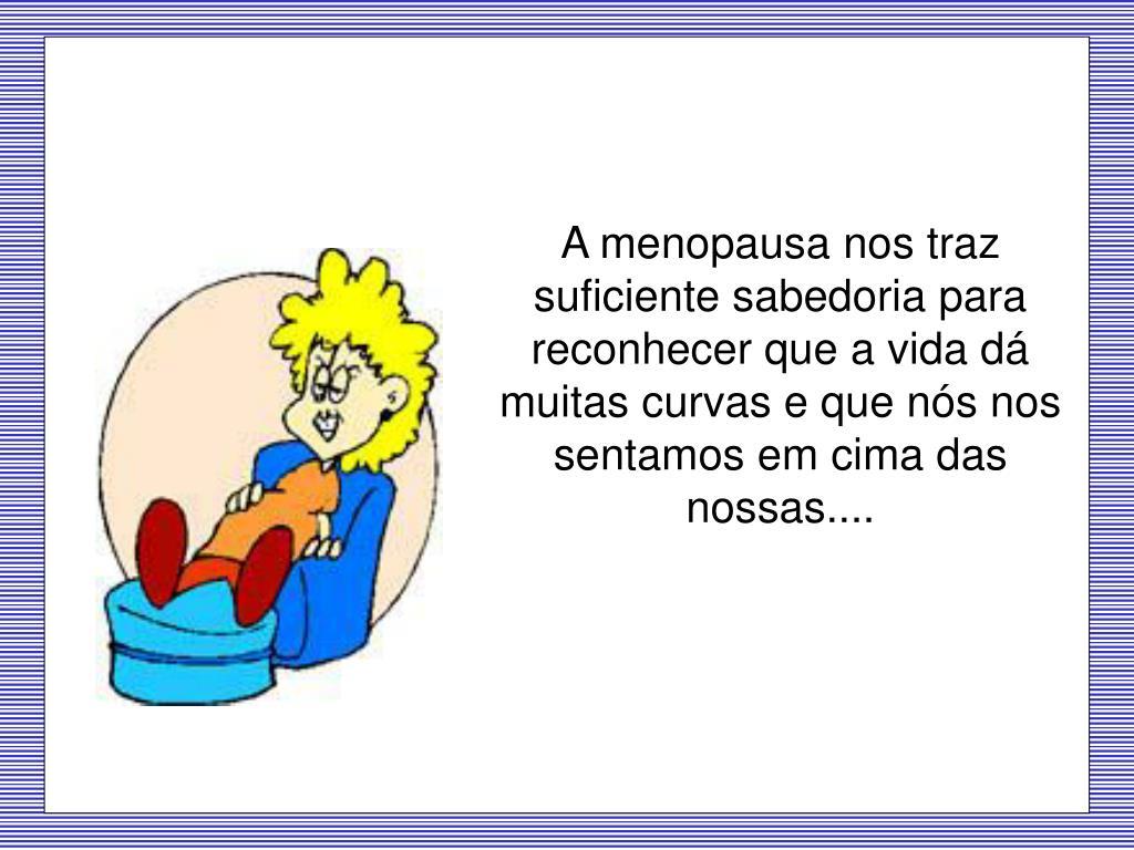 A menopausa nos traz  suficiente sabedoria para reconhecer que a vida dá muitas curvas e que nós nos sentamos em cima das nossas....