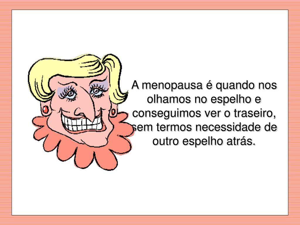 A menopausa é quando nos olhamos no espelho e conseguimos ver o traseiro, sem termos necessidade de outro espelho atrás.