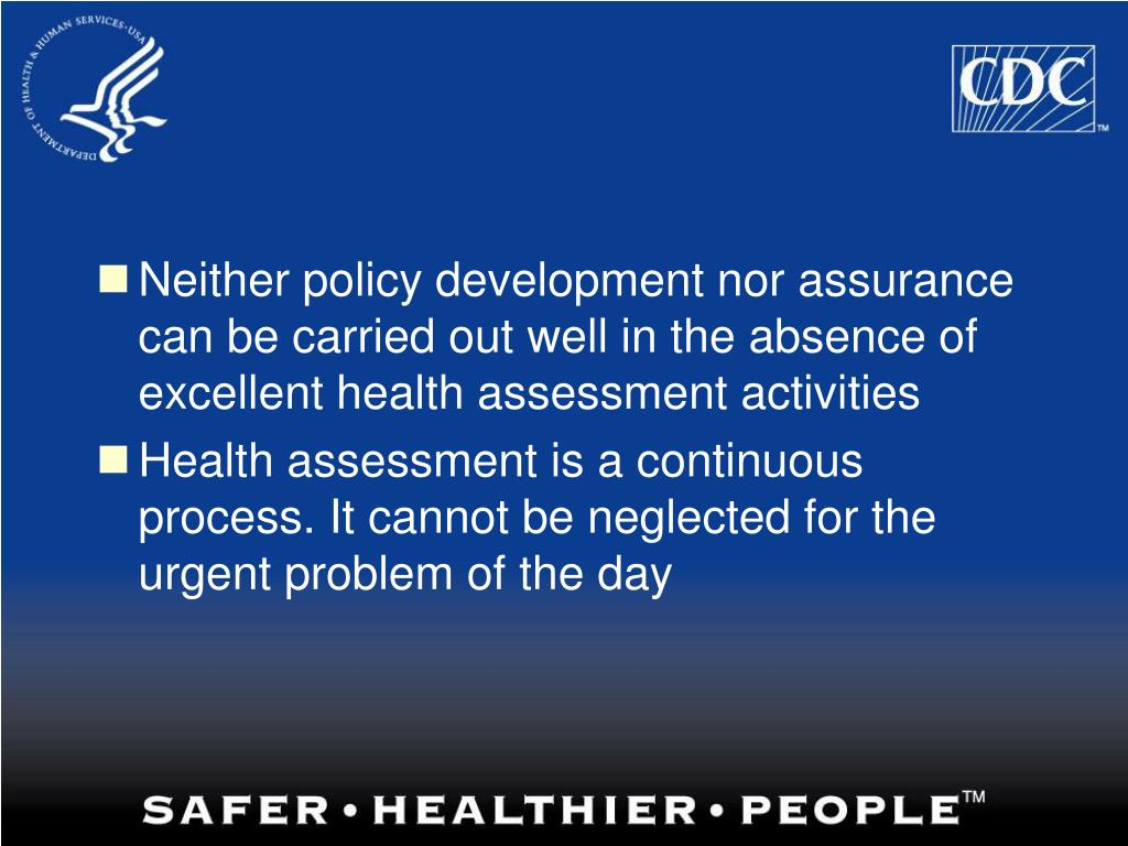 Neither policy development nor assurance can be carried out well in the absence of excellent health assessment activities