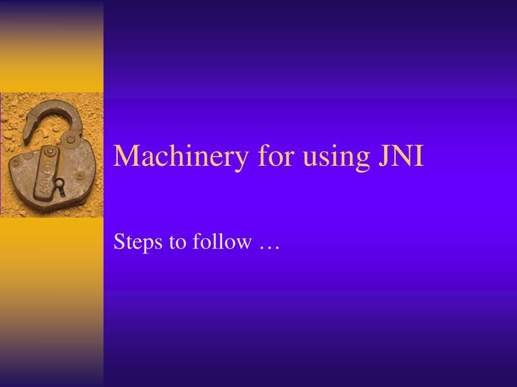 Machinery for using JNI