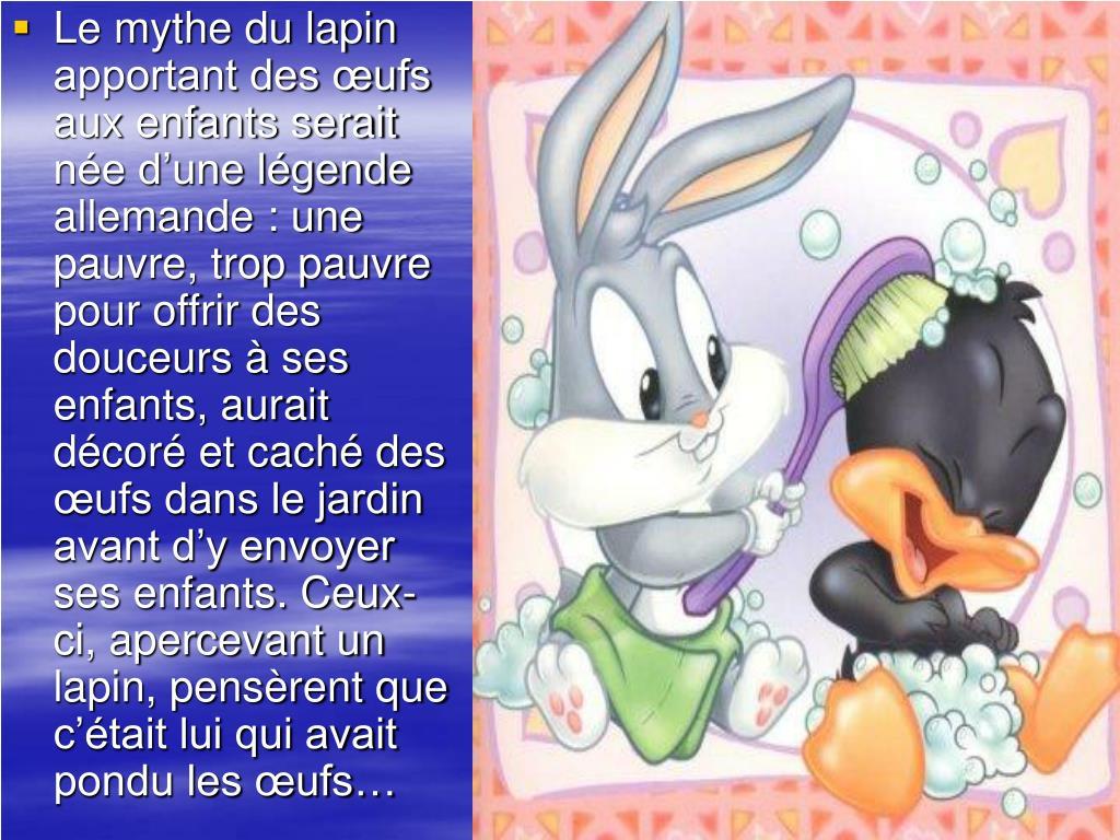 Le mythe du lapin apportant des œufs aux enfants serait née d'une légende allemande : une pauvre, trop pauvre pour offrir des douceurs à ses enfants, aurait décoré et caché des œufs dans le jardin avant d'y envoyer ses enfants. Ceux-ci, apercevant un lapin, pensèrent que c'était lui qui avait pondu les œufs…