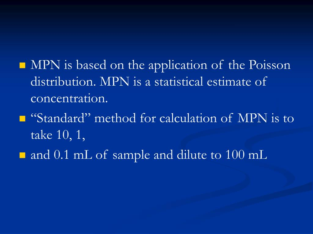MPN is based on the application of the Poisson distribution. MPN is a statistical estimate of concentration.