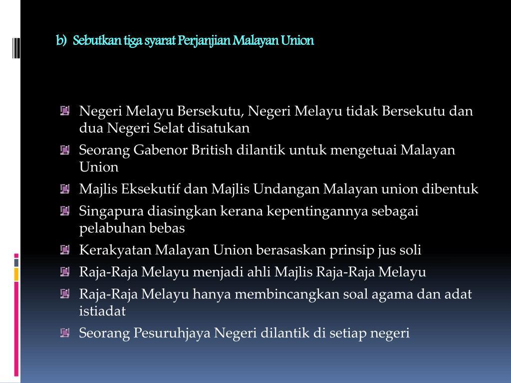 b)  Sebutkan tiga syarat Perjanjian Malayan Union