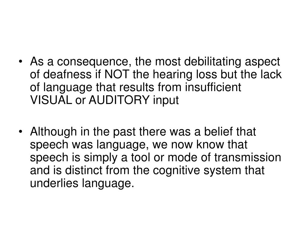 As a consequence, the most debilitating aspect of deafness if NOT the hearing loss but the lack of language that results from insufficient  VISUAL or AUDITORY input