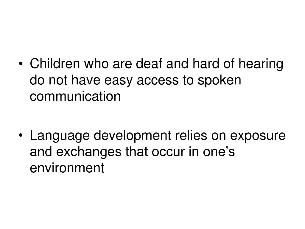 Children who are deaf and hard of hearing do not have easy access to spoken communication