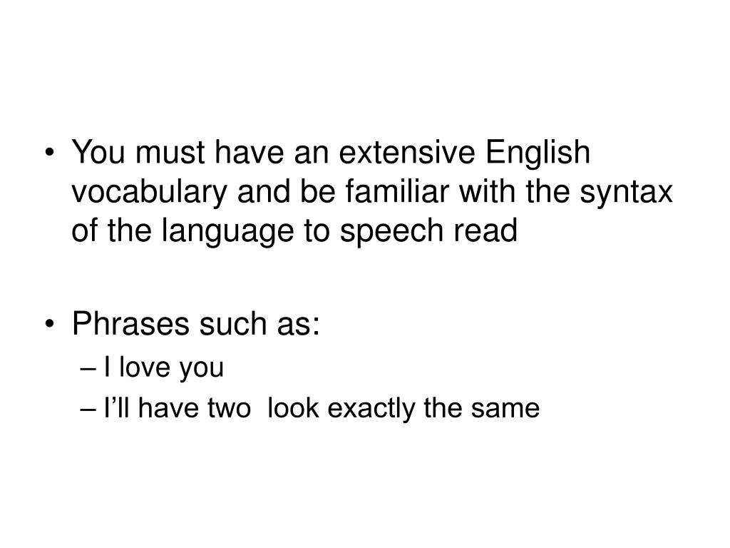 You must have an extensive English vocabulary and be familiar with the syntax of the language to speech read