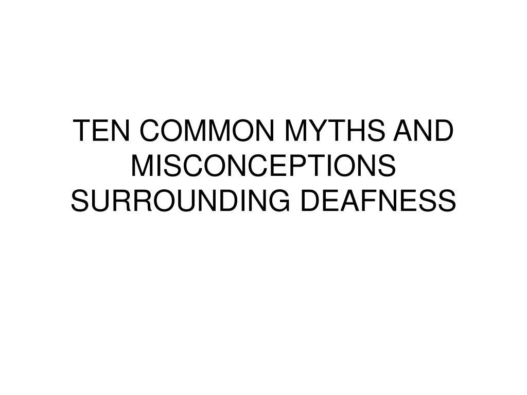 TEN COMMON MYTHS AND MISCONCEPTIONS SURROUNDING DEAFNESS