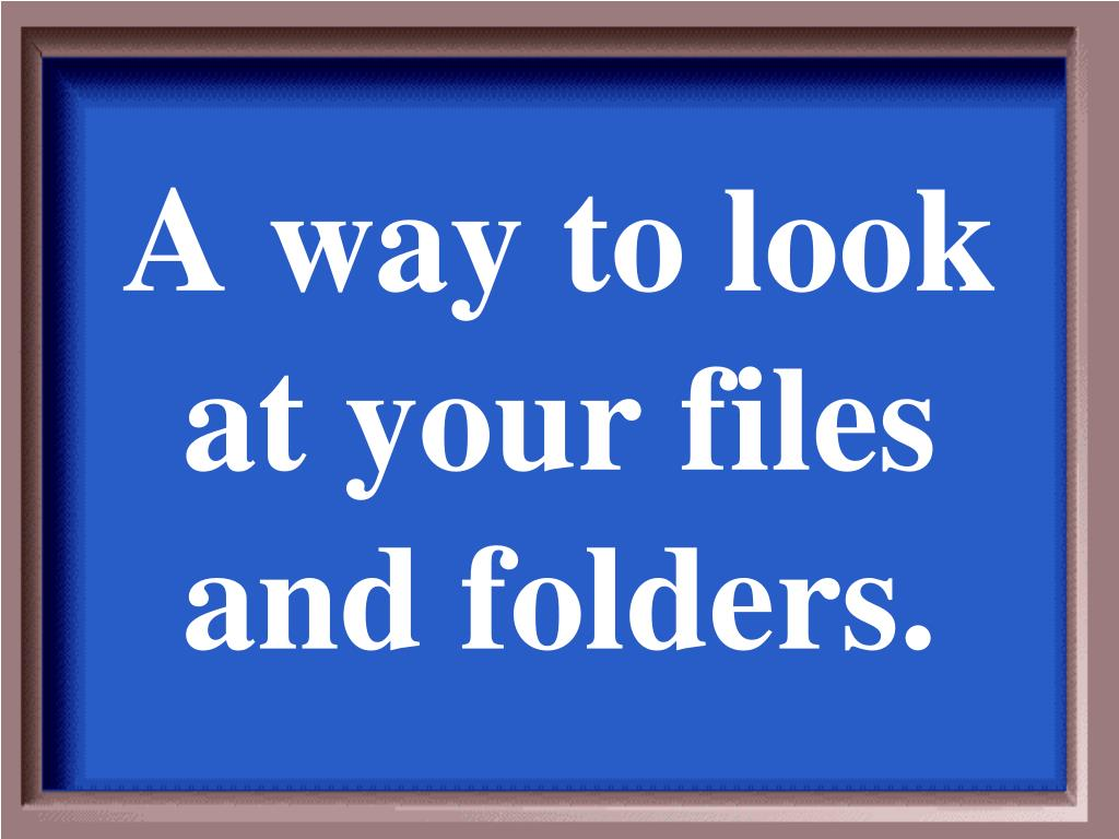 A way to look at your files and folders.