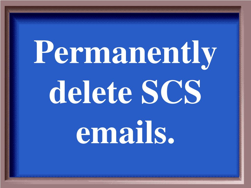 Permanently delete SCS emails.