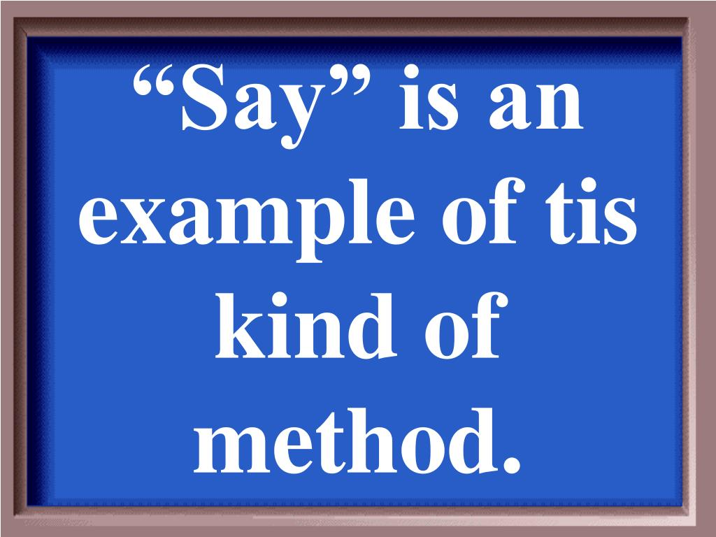 """Say"" is an example of tis kind of method."