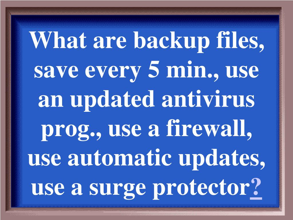 What are backup files, save every 5 min., use an updated antivirus prog., use a firewall, use automatic updates, use a surge protector