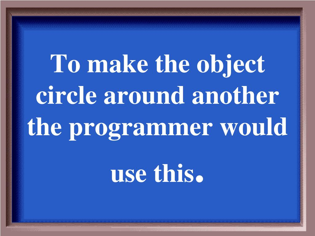 To make the object circle around another the programmer would use this