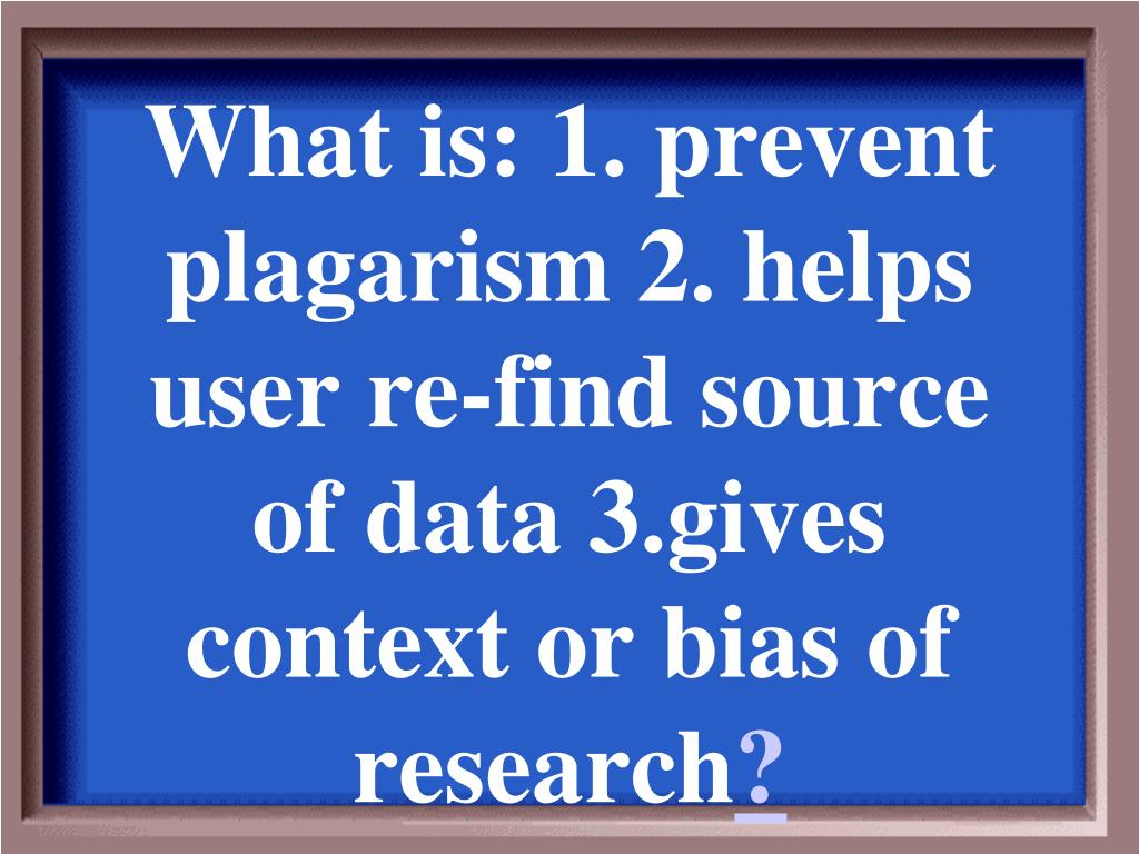 What is: 1. prevent plagarism 2. helps user re-find source of data 3.gives context or bias of research