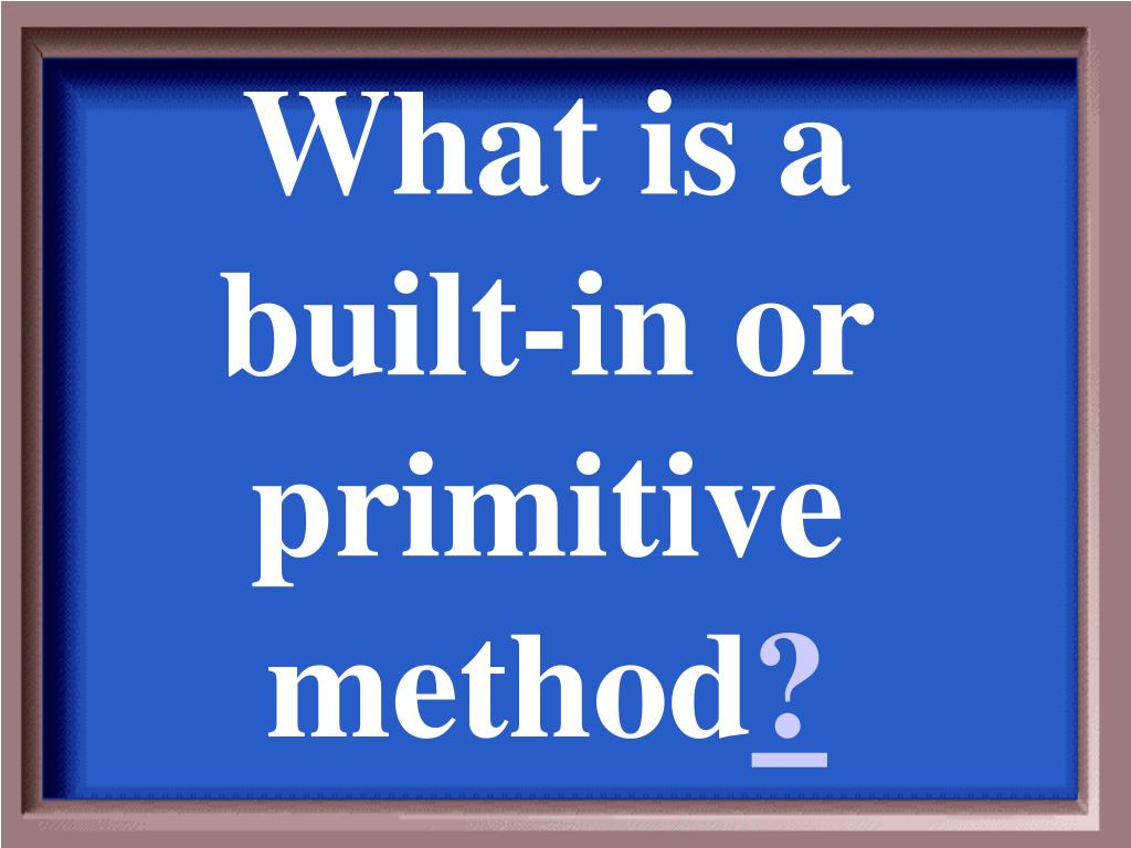 What is a built-in or primitive method