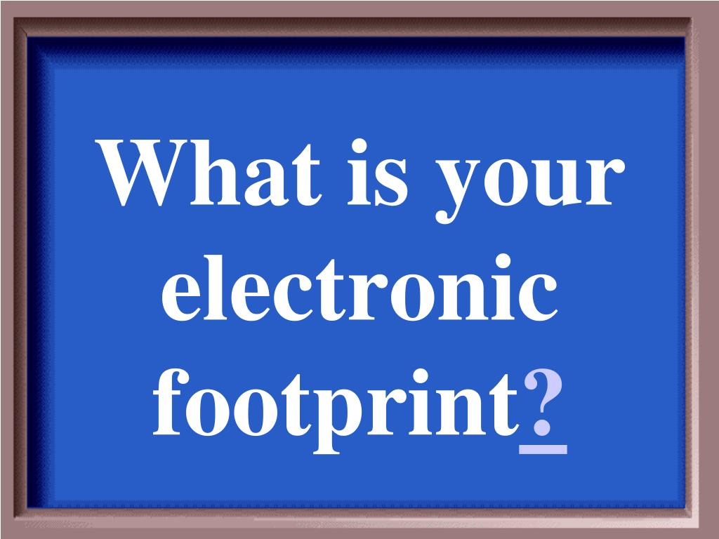 What is your electronic footprint