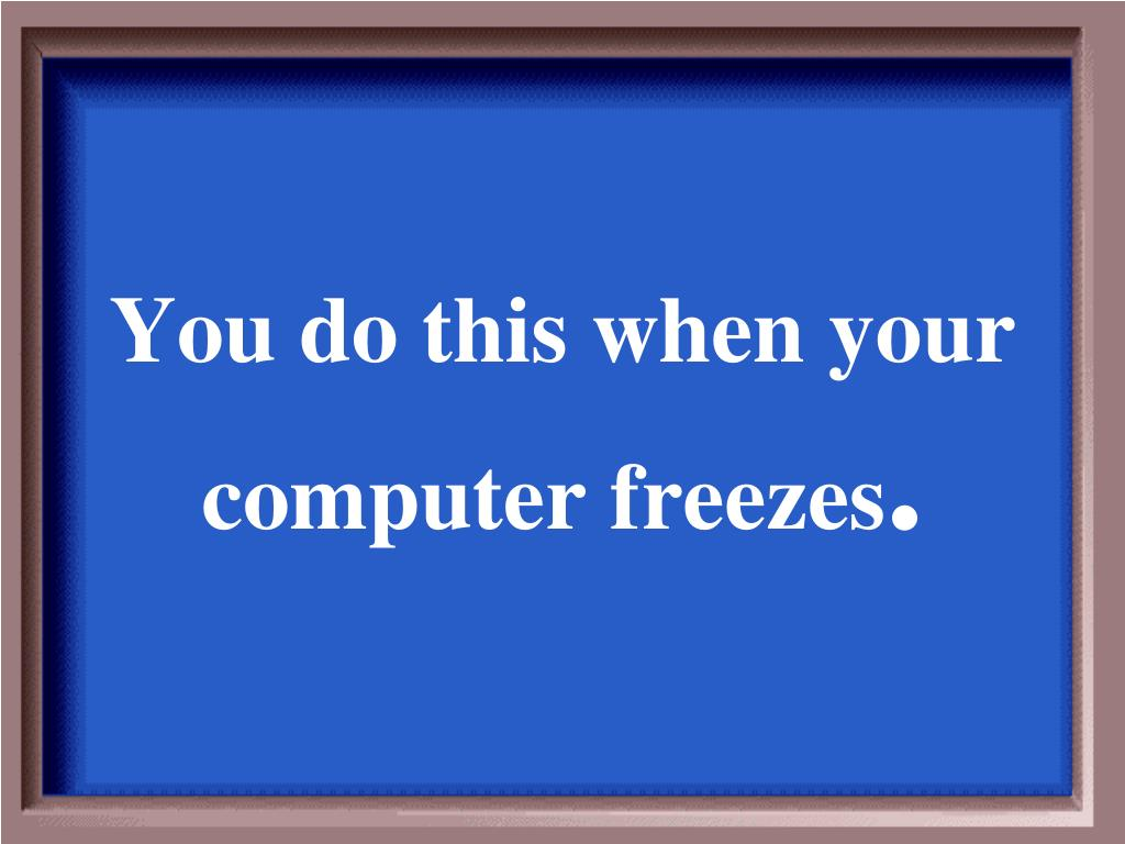 You do this when your computer freezes