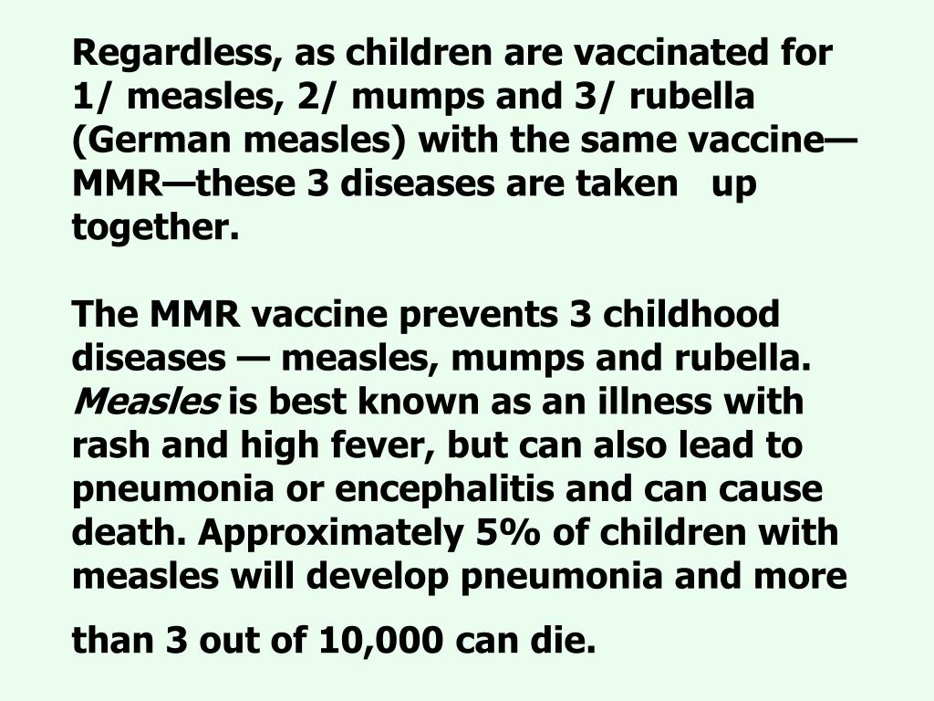 Regardless, as children are vaccinated for    1/ measles, 2/ mumps and 3/ rubella (German measles) with the same vaccine—MMR—these 3 diseases are taken   up together.